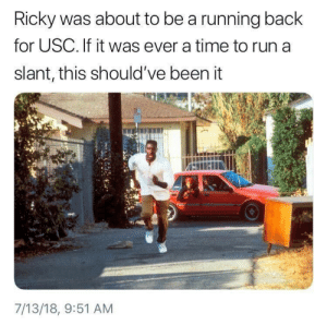 Funny, Run, and Time: Ricky was about to be a running back  for USC. If it was ever a time to run a  slant, this should've been it  7/13/18, 9:51 AM Funny Title