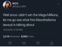 Smh 😂🤦♂️ https://t.co/hXeaX2xG6z: RICO  @Nupe_4life  Well since i didn't win the Mega Millions,  let me go see what this Mesothelioma  lawsuit is talking about  10/24/18, 5:19 PM  3,214 Retweets 8,952 Like:s Smh 😂🤦♂️ https://t.co/hXeaX2xG6z