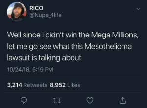Considering it by madz528 MORE MEMES: RICO  @Nupe_4life  Well since i didn't win the Mega Millions,  let me go see what this Mesothelioma  lawsuit is talking about  10/24/18, 5:19 PM  3,214 Retweets 8,952 Likes Considering it by madz528 MORE MEMES