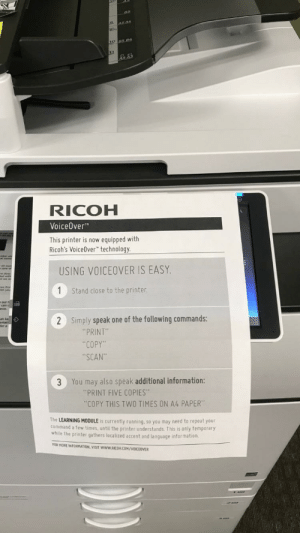 "Prank, How To, and Information: RICOH  VoiceOver  This printer is now equipped with  Ricoh's VoiceOver"" technology  USING VOICEOVER IS EASY  Stand close to the printer  2  Simply speak one of the following commands:  for  ""PRINT  COPY""  SCAN""  3 You may also speak additional information:  ""PRINT FIVE COPIES  ""COPY THIS TWO TIMES ON A4 PAPER""  The LEARNING MODULE is currently running, so you may need to repeat your  command a few times, until the printer understands. This is only temporary  while the printer gathers localized accent and language informat  ion.  FOR MORE INFORMATION, VISIT wwW RICOH.COM/VOICEOVER How to prank an office that just got a new copier"