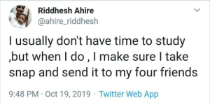 dont-have-time: Riddhesh Ahire  @ahire_riddhesh  l usually don't have time to study  but when I do,I make sure I take  snap and send it to my four friends  9:48 PM Oct 19, 2019 Twitter Web App