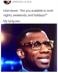 "Ass, Work, and Girl Memes: @RIDDICK_ULOUS  Interviewer: ""Are you available to work  nights, weekends, and holidays?""  My lying ass: 😂😂😂😂😂"