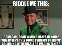 (GC): RIDDLE ME THIS  IFCNN CAN LOCATE A MEME MAKER IN HOURS  WHY HAVEN'T THEY FOUND EVIDENCE OF TRUMP  COLLUDING WITH RUSSIA OR EVADING TAXES? (GC)