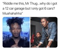 "Lmfao: Riddle me this, Mr Thug..why do i got  a 12 car garage but l only got 6 cars?  Muahahahha""  IIS Lmfao"