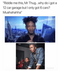 """Cars, Funny, and Thug: """"Riddle me this, Mr Thug...why do i got a  12 car garage but l only got 6 cars?  Muahahahha"""" These got me weak 😂 👉🏽(via: kingharry___-twitter)"""
