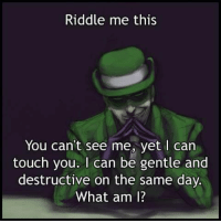 Dank, Touche, and Riddle: Riddle me this  You can't see me, yet I can  touch you. can be gentle and  destructive on the same day.  What am I?