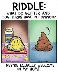 Memes, Riddle, and 🤖: RIDDLE:  WHAT DO GLITTER AND  DOG TURDS HAVE IN COMMON?  GLITTE  FowlLanguageComics.com  OBrian Gordon  THEY'RE EQUALLY WELCOME  IN MY HOME. The second thing is easier to clean up. Bonus panel: goo.gl/7CR3e3 Some toilet reading, anyone? goo.gl/V0Krx3