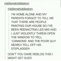Being Alone, Home Alone, and Memes: riddlemehiddleston:  riddlemehiddleston:  I'M HOME ALONE AND MY  PARENTS FORGOT TO TELL ME  THAT THERE ARE PEOPLE  PAINTING OUR HOUSE SO I'VE  BEEN REENACTING LES MIS AND  I JUST VIOLENTLY THREW OPEN  THE WINDOW TO YELL  CANNONS' AND THE POOR GUY  NEARLY FELL OFF HIS  STEPLADDER  DON'T YOU DARE REBLOG THIS I  MIGHT GET SUED Omg😂