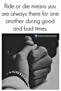 Tag Someone <3: Ride or die means you  are always there for one  another during good  and bad times.  f Relationship GoalsAH Tag Someone <3