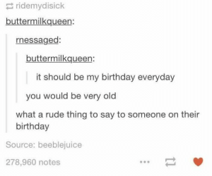 Birthday, Rude, and Old: ridemydisick  buttermilkqueen:  rnessaged:  buttermilkqueen  it should be my birthday everyday  you would be very old  what a rude thing to say to someone on their  birthday  Source: beeblejuice  278,960 notes How rude