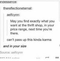 Liking this will get you 2% more luck, while commenting a funny pun- joke will give you my eternal love: ridessence:  thereflectioneternal:  aelfcynn:  May you find exactly what you  want at the thrift shop, in your  price range, next time you're  there.  can't pass up this kinda karma  and in your size  Source:  aelfcynn Liking this will get you 2% more luck, while commenting a funny pun- joke will give you my eternal love