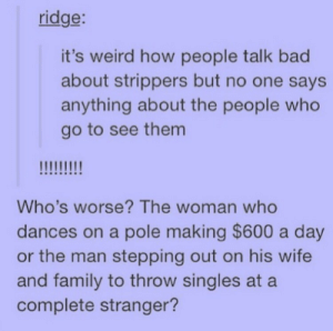 Bad, Family, and Strippers: ridge:  it's weird how people talk bad  about strippers but no one says  anything about the people who  go to see them  Who's worse? The woman who  dances on a pole making $600 a day  or the man stepping out on his wife  and family to throw singles at a  complete stranger?