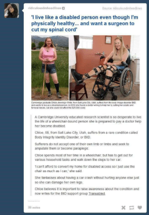 What's her degree in, gender studies?: ridiculousdmheadlines  Source: ridiculousdmheadlines  'Ilive like a disabled person even though I'm  physically healthy... and want a surgeon to  cut my spinal cord'  Cambridge graduate Chloe Jennings-White, from Salt Lake City, Utah, suffers from the body image disorder BilID  and wants to live as a disabled person. In 2010 she found a doctor willing to help her by cutting her sciatic and  femoral nerves, but she could not afford the $25,000 costs  A Cambridge University educated research scientist is so desperate to live  the life of a wheelchair-bound person she is prepared to pay a doctor help  her become disabled  Chloe, 58, from Salt Lake City, Utah, suffers from a rare condition called  Body Integrity Identity Disorder, or BIID.  Sufferers do not accept one of their own limb or limbs and seek to  amputate them or become paraplegic.  Chloe spends most of her time in a wheelchair, but has to get out for  various household tasks and walk down the steps to her car.  can't afford to convert my home for disabled access so l just use the  chair as much as I can,' she said  She fantasises about having a car crash without hurting anyone else just  so she can damage her own legs.  Chloe believes it is important to raise awareness about the condition and  now writes for the BlID support group Transabled  *  80 notes What's her degree in, gender studies?