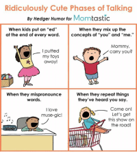 """Memes, Muse, and Muses: Ridiculously Cute Phases of Talking  By Hedger Humor for  Mom  tastic  When kids put an """"ed""""  When they mix up the  at the end of every word  concepts of """"you"""" and  """"me  Mommy,  putted  carry you?  my toys  away!  When they mispronounce  When they repeat things  words.  they've heard you say.  Come on  I love  Let's get  muse-gic!  this show on  the road Kids can be so darn cute! Here's a cartoon I did for Momtastic. Do you have any examples to add from your own life?"""