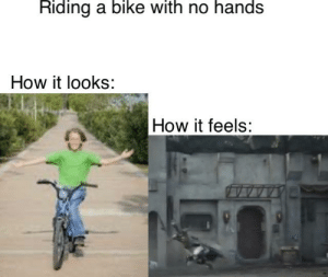 It requires true talent: Riding a bike with no hands  How it looks:  How it feels: It requires true talent
