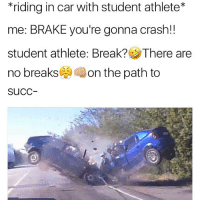Y'all wrong for this 😂 https://t.co/Awh2lUlqnK: *riding in car with student athlete  me: BRAKE you're gonna crash!  student athlete: Break? There are  no breaks  on the path to  SuCC Y'all wrong for this 😂 https://t.co/Awh2lUlqnK