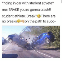 Oh word: riding in car with student athlete  me: BRAKE you're gonna crash!!  student athlete: Break? SThere are  no breaks  on the path to succ Oh word
