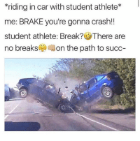 <p>Student athletes are the best meme of march and even 2017 so far</p>: riding in car with student athlete*  me: BRAKE you're gonna crash!!  student athlete: Break? There are  no breaks( Aon the path to succ- <p>Student athletes are the best meme of march and even 2017 so far</p>