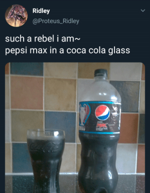 Ridley is on a whole different dimention: Ridley  @Proteus_Ridley  such a rebel i am~  pepsi max in a coca cola glass  MAK Ridley is on a whole different dimention