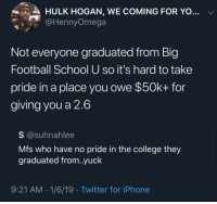 College, Football, and Hulk Hogan: Ries  A HULK HOGAN, WE COMING FOR YO  @HennyOmega  Not everyone graduated from Big  Football School U so it's hard to take  pride in a place you owe $50k+ for  giving you a 2.6  S @suhnahlee  Mfs who have no pride in the college they  graduated from..yuck  9:21 AM 1/6/19 Twitter for iPhone 2.6. Lol, why even go at that point 😂
