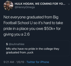 College, Dank, and Football: Ries  A HULK HOGAN, WE COMING FOR YO  @HennyOmega  Not everyone graduated from Big  Football School U so it's hard to take  pride in a place you owe $50k+ for  giving you a 2.6  S @suhnahlee  Mfs who have no pride in the college they  graduated from..yuck  9:21 AM 1/6/19 Twitter for iPhone 2.6. Lol, why even go at that point 😂 by xSGAx MORE MEMES