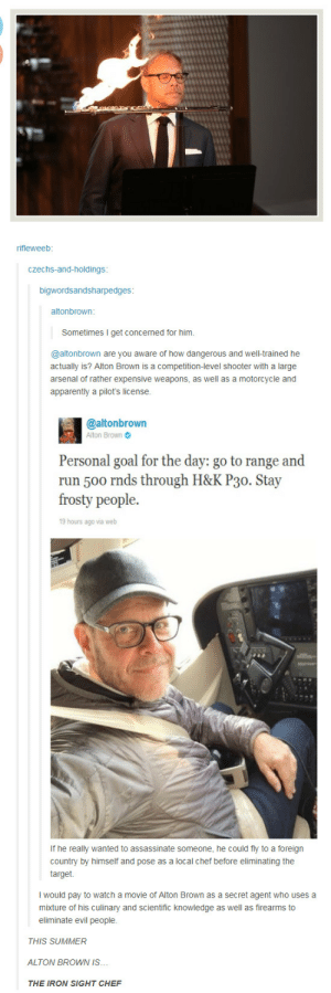 Apparently, Arsenal, and Run: rifleweeb  czechs-and-holdings  bigwordsandsharpedges  altonbrown:  Sometimes I get concerned for him.  @altonbrown are you aware of how dangerous and well-trained he  actually is? Alton Brown is a competition-level shooter with a large  arsenal of rather expensive weapons, as well as a motorcycle and  apparently a pilot's license  @altonbrown  Alton Brown  Personal goal for the day: go to range and  run 500 rnds through H&K P30. Stay  frosty people.  19 hours ago via web  If he really wanted to assassinate someone, he could fly to a foreign  country by himself and pose as a local chef before eliminating the  at.  I would pay to watch a movie of Alton Brown as a secret agent who uses a  mixture of his culinary and scientific knowledge as well as firearms to  eliminate evil people  THIS SUMMER  ALTON BROWN IS..  THE IRON SIGHT CHEF It gets really cutthroat in his kitchen