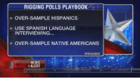Memes, News, and Spanish: RIGGING POLLS PLAYB00K  OVER SAMPLE HISPANICS  USE SPANISH LANGUAGE  INTERVIEWING...  OVER-SAMPLE NATIVE AMERICANS  WIKILEAKS  J.  NEWS  ALERT It's TRUE! Breaking4Trump.com