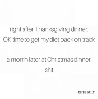 Dieting, Memes, and Diet: right after Thanksgiving dinner  OK time toget my diet back on track  a month later at Christmas dinner  shit  ELITE DAILY LOL what diet?