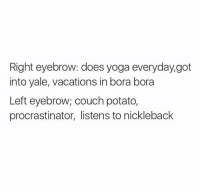 Dank, Yale, and Procrastination: Right eyebrow: does yoga everyday,got  into yale, vacations in bora bora  Left eyebrow; couch potato,  procrastinator, listens to nickleback