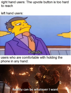 Comfortable, Phone, and True: right hand users: The upvote button is too hard  to reach  left hand users:  Pathetic  users who are comfortable with holding the  phone in any hand:  Reality can be whatever I want These are the true winners in this debate