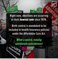 Hm. It's almost as if it's impossible to terminate an unwanted pregnancy if you were able to easily prevent it.: Right now, abortions are occurring  at their lowest rate since 1974.  Birth control is mandated to be  included in health insurance policies  under the Affordable Care Act.  What a weird, totally  unrelated coincidence!  CAFE Hm. It's almost as if it's impossible to terminate an unwanted pregnancy if you were able to easily prevent it.