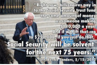 If I have to pay 6.2% of my income to payroll taxes, then so should billionaires.   Via The Blue Street Journal: Right now, billionaires pay in  to the Social Security trust fund  the same amount of money  as someone making  $110,000 a year  And if we lift that cap  to $250,000, if you iust do that,  SOCIAL  Social Security will MEDICAL  solvent  for the next 75 years  Sen. Bernie Sanders, 5/15/2012 If I have to pay 6.2% of my income to payroll taxes, then so should billionaires.   Via The Blue Street Journal