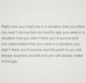 A Situation: Right now you might be in a situation that you think  you won't survive but six months ago you were in a  situation that you didn't think you'd survive and  two years before that you were in a situation you  didn't think you'd survive and the point is you will  always surprise yourself and you will always make  it through.