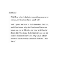 """Memes, Sociology, and 🤖: RIGHT so when I started my sociology course in  college, my teacher stated us off with  """"well I guess we have to do icebreakers. i'm Jon,  and I fear bears. why do I fear bears? because  bears can run at 30 miles per hour and Chester  Zoo is 30 miles away. that means a bear can be  outside this door in an hour. why would a bear  be here? because they can smell fear and l fear  them. I'm eating salad"""