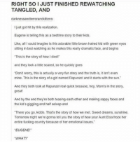 """TBH TANGLED IS MY FAVOURITE DISNEY MOVIE???? ITS SO??? ADORABLE?????? tumblr lol disney tangled rapunzel funny funnytumblr tumblrpost textpost fan fandom fangirl fanboy: RIGHT SOI JUST FINISHED REWATCHING  TANGLED, AND  darknessandterrorandkittens:  I just got hit by this realization.  Eugene is telling this as a bedtime story to their kids.  Like, all I could imagine is this adorable little brown haired kid with green eyes  sitting in bed watching as he makes this really dramatic face, and begins  This is the story of howldiedr  and they look a little scared, so he quickly goes  """"Don't worry, this is actually a very fun story and the truth is, it isn't even  mine. This is the story of a girl named Rapunzel and it starts with the sun.  And they both look at Rapunzel real quick because, hey, Mom's in the story.  great!  And by the end they're both teasing each other and making sappy faces and  the kid's giggling and half asleep and  There you go, kiddo. That's the story of how we met. Sweet dreams, sunshine.  Tomorrow night we're gonna tell you the story of how your Aunt Elsa froze her  entire fucking country because of her emotional issues.  EUGENE!  """"WHAT?"""" TBH TANGLED IS MY FAVOURITE DISNEY MOVIE???? ITS SO??? ADORABLE?????? tumblr lol disney tangled rapunzel funny funnytumblr tumblrpost textpost fan fandom fangirl fanboy"""