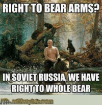 RIGHT TO BEAR ARMS?  IN SOVIET RUSSIA, WE HAVE  RICHTTO WHOLE BEAR