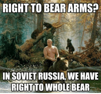In Soviet Russia Jokes: RIGHT TO BEAR ARMS?  IN SOVIET RUSSIA, WE HAVE  RIGHT TO WHOLE BEAR
