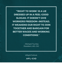 "Memes, 🤖, and Afl: RIGHT TO WORK"" IS A LIE  DRESSED UP IN A FEEL-GOOD  SLOGAN. IT DOESN'T GIVE  WORKERS FREEDOM-- INSTEAD,  IT WEAKENS OUR RIGHT TO JOIN  TOGETHER AND BARGAIN FOR  BETTER WAGES AND WORKING  CONDITIONS.""  -Richard Trumka  President, AFL-CIO  #Right ToWork  AFL-CIO"