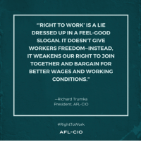 "Memes, 🤖, and Afl: ""RIGHT TO WORK' IS A LIE  DRESSED UP IN A FEEL-GOOD  SLOGAN. IT DOESN'T GIVE  WORKERS FREEDOM-INSTEAD  IT WEAKENS OUR RIGHT TO JOIN  TOGETHER AND BARGAIN FOR  BETTER WAGES AND WORKING  CONDITIONS  -Richard Trumka  President, AFL-CIO  RightToWork  AFL-CIO Via the AFL-CIO"