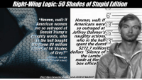 "The ""50 Shades of Grey"" simile is making the rounds as if it's actually a valid argument... (RA): Right-Wing Logic:50Shades of Stupid Edition  ""Hmmm, well: If  Hmmm, well If  5912  American women  Americans were  so outraged at  are so outraged at  Donald Trump's  Jeffrey Dahmer  nau  actions,  who in the naughty words, who  in the hell bought  the damn 80 million  spent the dam  copies of 50 shades  $272.7 million  dollars ""Silence of  of Grey?"" the Lambs'  -Sahar G., Georgia  made at the  eateo e GOP  Activist)  box office?  (RA) https://www.facebook  .com/ILIWIWUITMABOIP/ The ""50 Shades of Grey"" simile is making the rounds as if it's actually a valid argument... (RA)"