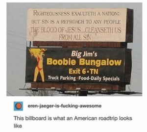 : RIGHTEOUSNESS EXAULTETH A NATION  BUT SIN IS A REPROACH TO ANY PEOPLE  THE BLOOD OF JESUS..CLEANSETH US  FROM ALL SIN  Big Jim's  Boobie Bungalow  Exit 6 TN  Truck Parking Food-Daily Specials  eren-jaeger-is-fucking-awesome  This billboard is what an American roadtrip looks  like