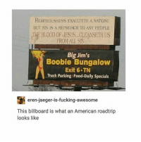 HAHAHAAHAH: RIGHTEOUSNESS EXAULTETH A NATION:  BUT SIN IS A REPROAGH TO ANY PEOPLE  THE BLOOD OF JESUS...CLEANSETH US  FROMALL SA  Big Jim's  Boobie Bungalow  Exit 6 TN  Truck Parking Food-Daily Specials  eren-jaeger-is-fucking-awesome  -jaeger-is-fucking-awesome  This billboard is what an American roadtrip  looks like HAHAHAAHAH