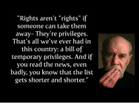 "Memes, News, and 🤖: ""Rights aren't ""rights"" if  someone can take them  away- They're privileges.  That's all we've ever had in  this country: a bill of  temporary privileges. And if  you read the news, even  badly, you know that the list  gets shorter and shorter."" (LC)"