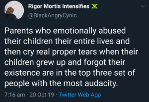 meet….my parents: Rigor Mortis IntensifiesX  @BlackAngryCynic  Parents who emotionally abused  their children their entire lives and  then cry real proper tears when their  children grew up and forgot their  existence are in the top three set of  people with the most audacity.  7:16 am 20 Oct 19 Twitter Web App meet….my parents