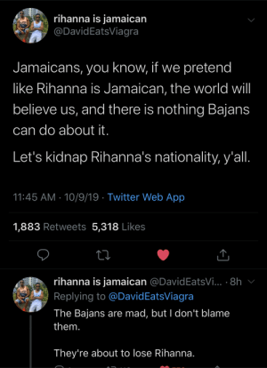 A come up for the Jamaicans: rihanna is jamaican  @DavidEatsViagra  Jamaicans, you know, if we pretend  like Rihanna is Jamaican, the world will  believe us, and there is nothing Bajans  can do about it.  Let's kidnap Rihanna's nationality, y'all.  11:45 AM 10/9/19 Twitter Web App  1,883 Retweets 5,318 Likes  rihanna is jamaican @DavidEatsVi... 8h  Replying to @David EatsViagra  The Bajans are mad, but I don't blame  them.  They're about to lose Rihanna. A come up for the Jamaicans