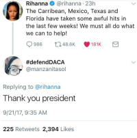 Memes, Nasty, and Rihanna: Rihanna@rihanna 23h  The Carribean, Mexico, Texas and  Florida have taken some awful hits in  the last few weeks! We must all do what  we can to help!  0986 ロ48.6K 181K  #defendDACA  @manzanitasol  Replying to @rihanna  Thank you president  9/21/17, 9:35 AM  225 Retweets 2,394 Likes im finally off school for 3 weeks yay and its getting warm too so no more nasty scarfs