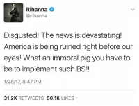 Memes, Rihanna, and 🤖: Rihanna  @rihanna  Disgusted! The news is devastating!  America is being ruined right before our  eyes! What an immoral pig you have to  be to implement such BS!!  1/28/17, 8:47 PM  31.2K  RETWEETS  50.1K  LIKES Rihanna weighs in on DonaldTrump. Thoughts?! 🤔 @badgalriri WSHH