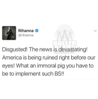 Memes, Rihanna, and Desk: Rihanna  @rihanna  Disgusted! The news is devastating!  BALLE America is being ruined right before our  eyes! What an immoral pig you have to  be to implement such BS!! From the desk of rihanna