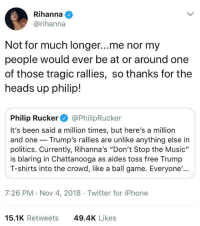 "Iphone, Music, and Politics: Rihanna  @rihanna  Not for much longer...me nor my  people would ever be at or around one  of those tragic rallies, so thanks for the  heads up philip!  Philip Rucker@PhilipRucker  It's been said a million times, but here's a million  and one Trump's rallies are unlike anything else in  politics. Currently, Rihanna's ""Don't Stop the Music""  is blaring in Chattanooga as aides toss free Trumıp  T-shirts into the crowd, like a ball game. Everyone'..  7:26 PM Nov 4, 2018  Twitter for iPhone  15.1K Retweets  49.4K Likes Rih Has Spoken"