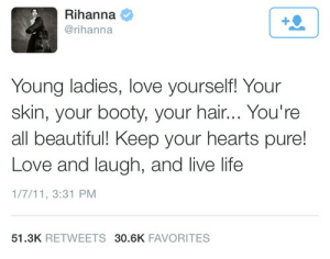Rihanna: Rihanna  @rihanna  Young ladies, love yourself! Your  skin, your booty, your hair... You're  all beautiful! Keep your hearts pure!  Love and laugh, and live life  1/7/11, 3:31 PM  51.3K RETWEETS 30.6K FAVORITES